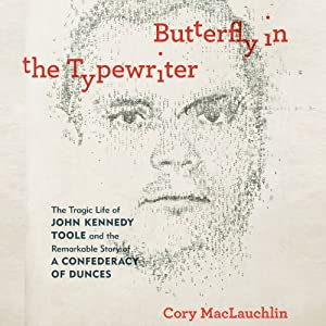 Butterfly in the Typewriter: The Tragic Life of John Kennedy Toole and the Remarkable Story of a Confederacy of Dunces | [Cory MacLauchlin]
