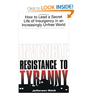 Invisible Resistance To Tyranny: How to Lead a Secret Life of Insurgency in an Increasingly Unfree World Jefferson Mack