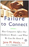Jane M. Healy Failure to Connect: How Computers Affect Our Children's Minds -- And What We Can Do about It (A Touchstone book)