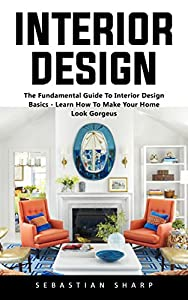 Interior Design: The Fundamental Guide To Interior Design Basics - Learn How To Make Your Home Look Gorgeus!