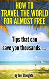 img - for How To Travel For Almost Free To Anywhere in The World - Tips That can Save you Thousands! book / textbook / text book