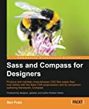 Sass and Compass for Designers: Produce and Maintain Cross-browser Css Files Easier Than Ever Before With the Sass Css Preprocessor and It's Companion Authoring Framework, Compass (Community Experience Distilled)
