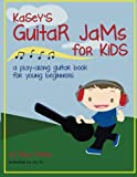 Kaseys Guitar Jams for Kids: A Play-Along Guitar Book for Young Beginners (Volume 1)