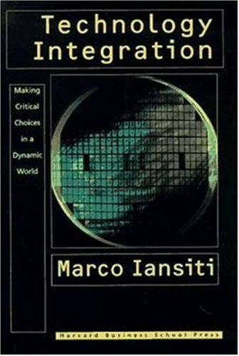 Technology Integration: Making Critical Choices in a Dynamic World (Management of Innovation and Change), Marco Iansiti