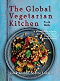 The Global Vegetarian Kitchen: Cook Global. Source Local
