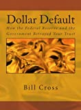 Dollar Default: How the Federal Reserve and the Government Betrayed Your Trust