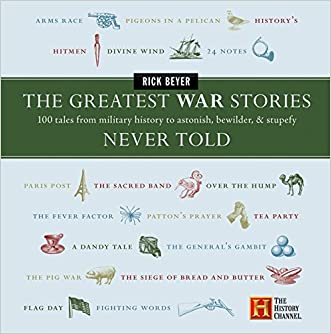 The Greatest War Stories Never Told: 100 Tales from Military History to Astonish, Bewilder, and Stupefy written by Rick Beyer