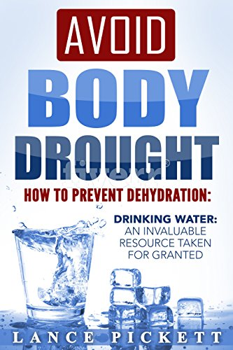 Avoid Body Drought - How to Prevent Dehydration: Drinking Water: An Invaluable Resource Taken for Granted