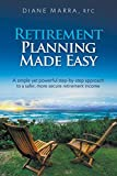 Retirement Planning Made Easy: A simple yet powerful step-by-step approach to a safer, more secure retirement income
