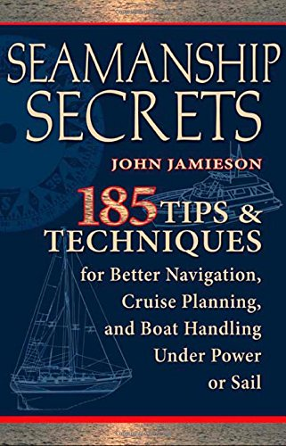 Seamanship Secrets: 185 Tips & Techniques For Better Navigation, Cruise Planning, And Boat Handling Under Power Or Sail
