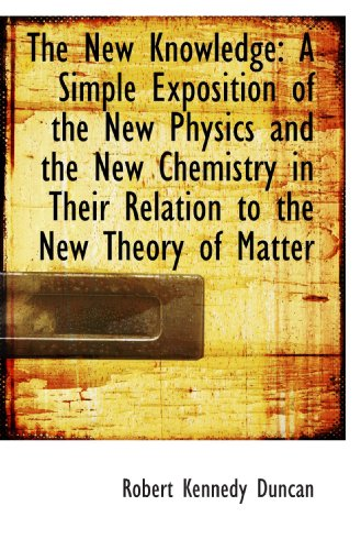 The New Knowledge: A Simple Exposition of the New Physics and the New Chemistry in Their Relation to
