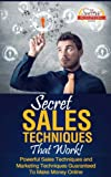 Secret Sales Techniques That Work! - Powerful Sales Techniques and Marketing Techniques Guaranteed To Make Money Online