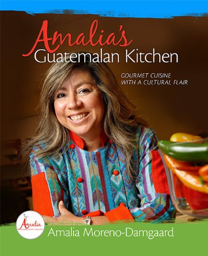 Amalia's Guatemalan Kitchen - Gourmet Cuisine with a Cultural Flair by Amalia Moreno-Damgaard
