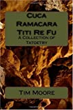 Cuca Ramacara Titi Re Fu: A Collection of Tatoetry (1450535445) by Moore, Tim
