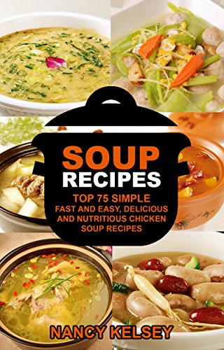 Healthy Soups & Stews Recipes: Top 75 Simple, Fast and Easy, Delicious and Nutritious Chicken Soup Recipes (Delicious Soup Recipes) by Nancy Kelsey
