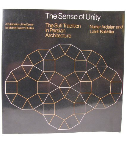 The Sense of Unity: The Sufi Tradition in Persian Architecture (Publications of the Center for Middle Eastern Studies), Ardalan, Nader
