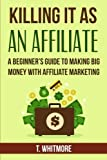 Killing It As An Affiliate: A Beginners Guide to Making Big Money with Affiliate Marketing