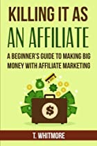Killing It As An Affiliate: A Beginner's Guide to Making Big Money with Affiliate Marketing
