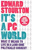 Edward Stourton It's a PC World: What it Means to Live in a Land Gone Politically Correct: What It Means to Live in a World Gone Politically Correct