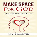 Make Space for God: Let Him Heal Your Life | Rev J. Martin
