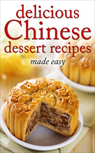 Delicious Chinese Dessert Recipes - made easy (Chinese cookbook, Chinese cooking, dessert, dessert recipes, dessert cookbook) (Desserts of the World Book 3) by Desserts of the World
