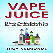 Vape Juice: 50 Amazing Vape Juice Recipes for Your Electronic Cigarette, E-Hookah & G-Pen! Audiobook by Troy Velmonde Narrated by Jim D Johnston