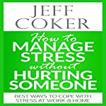 How to Manage Stress Without Hurting Someone: Best Ways to Cope with Stress at Work & Home | Jeff Coker