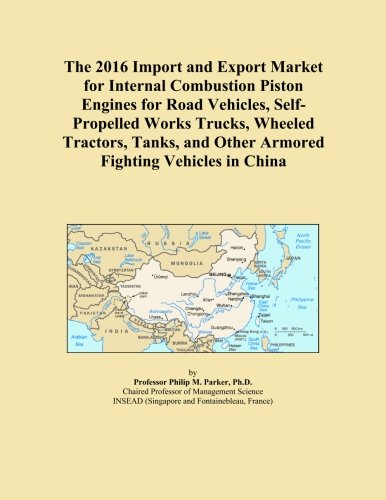 The 2016 Import and Export Market for Internal Combustion Piston Engines for Road Vehicles, Self-Propelled Works Trucks, Wheeled Tractors, Tanks, and Other Armored Fighting Vehicles in China
