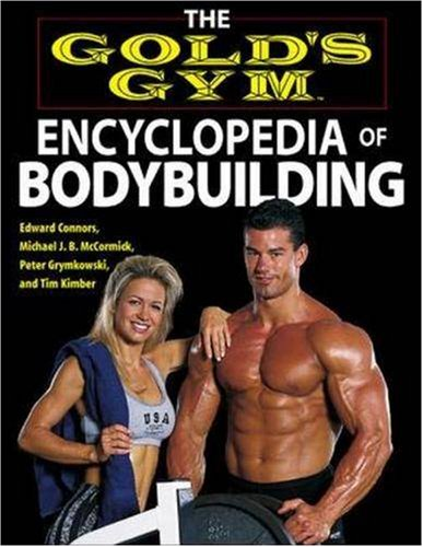 The Gold's Gym Encyclopedia of Bodybuilding (Gold's Gym series), Edward Connors, Michael J. B. McCormick, Peter Grymkowski, Tim Kimber