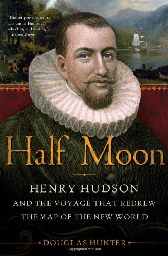 half-moon-henry-hudson-and-the-voyage-that-redrew-the-map-of-the-new-world-by-douglas-hunter-2010-08