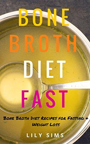 Bone Broth Diet: Bone Broth Diet Recipes for Fasting & Weight Loss (Free Bonus Book Included) (Bone Broth Diet, Recipes, and Cookbook) PDF