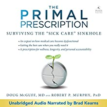 Primal Prescription: Surviving the 'Sick Care' Sinkhole (       UNABRIDGED) by Doug McGuff - MD, Robert Murphy - PhD Narrated by Brad Kearns