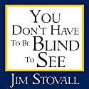 You Don't Have to Be Blind to See (       UNABRIDGED) by Jim Stovall Narrated by Jim Stovall