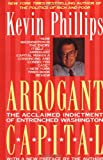 Arrogant Capital: Washington, Wall Street, and the Frustration of American Politics (0316706027) by Phillips, Kevin