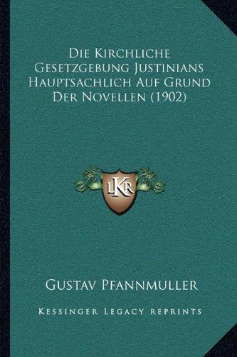 Die Kirchliche Gesetzgebung Justinians Hauptsachlich Auf Grund Der Novellen (1902)