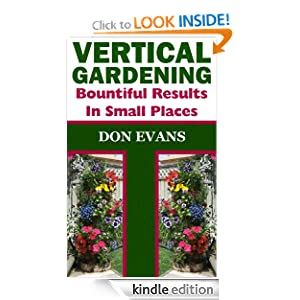 Free Kindle Book: Vertical Gardening - Bountiful Results in Small Spaces (Gardening with Don), by Don Evans. Publication Date: June 1, 2012
