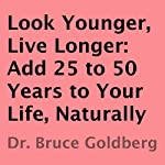 Look Younger, Live Longer: Add 25 to 50 Years to Your Life, Naturally | Bruce Goldberg