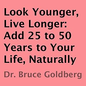Look Younger, Live Longer: Add 25 to 50 Years to Your Life, Naturally | [Bruce Goldberg]