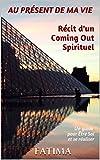 AU PR�SENT DE MA VIE R�cit d'un Coming Out Spirituel: Un guide pour �tre Soi et se r�aliser