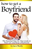 How to Get a Boyfriend: The Essential Step-by-Step Guide to Find, Get, and Keep a Boyfriend