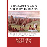 Kidnapped and Sold By Indians -- True Story of a 7-Year-Old Settler Child (Annotated) (First-Hand Account Of Being Kidnapped By Indians) ~ Matthew Brayton