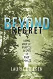 Beyond Regret: Living Your Life Purpose in Spite of Past Choices
