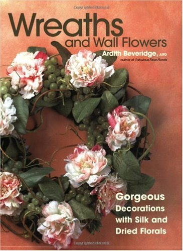 Wreaths and Wall Flowers: Gorgeous Decorations with Silk and Dried Florals