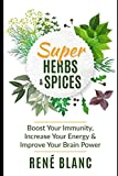 Super Herbs and Spices: Boost Your Immunity, Increase Your Energy & Improve Your Brain Power
