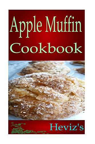 Apple Muffin Recipes 101. Gluten Free, Low Fat Diet Cookbook for New Mom. Delicious, Nutritious, Apple Muffin High Fibre Diet Recipes Cookbook by Heviz's