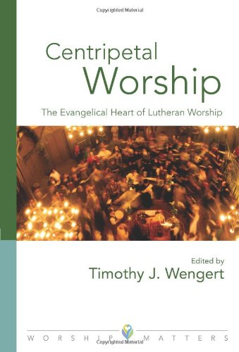 Centripetal Worship: The Evangelical Heart of Lutheran Worship (Worship Matters: Viewpoints on Renewing Our Worship)