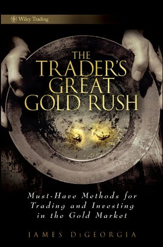 The Trader's Great Gold Rush: Must-Have Methods for Trading and Investing in the Gold Market (Wiley Trading)