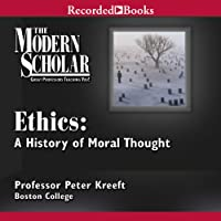 The Modern Scholar: Ethics: A History of Moral Thought  by Peter Kreeft Narrated by Peter Kreeft