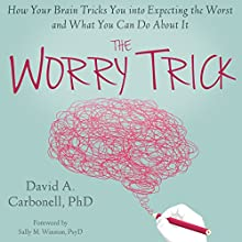 The Worry Trick: How Your Brain Tricks You into Expecting the Worst and What You Can Do About It Audiobook by David A Carbonell, PhD Narrated by Stephen Paul Aulridge, Jr.