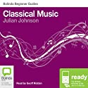 Classical Music: Bolinda Beginner Guides Audiobook by Julian Johnson Narrated by Geoff Ridden